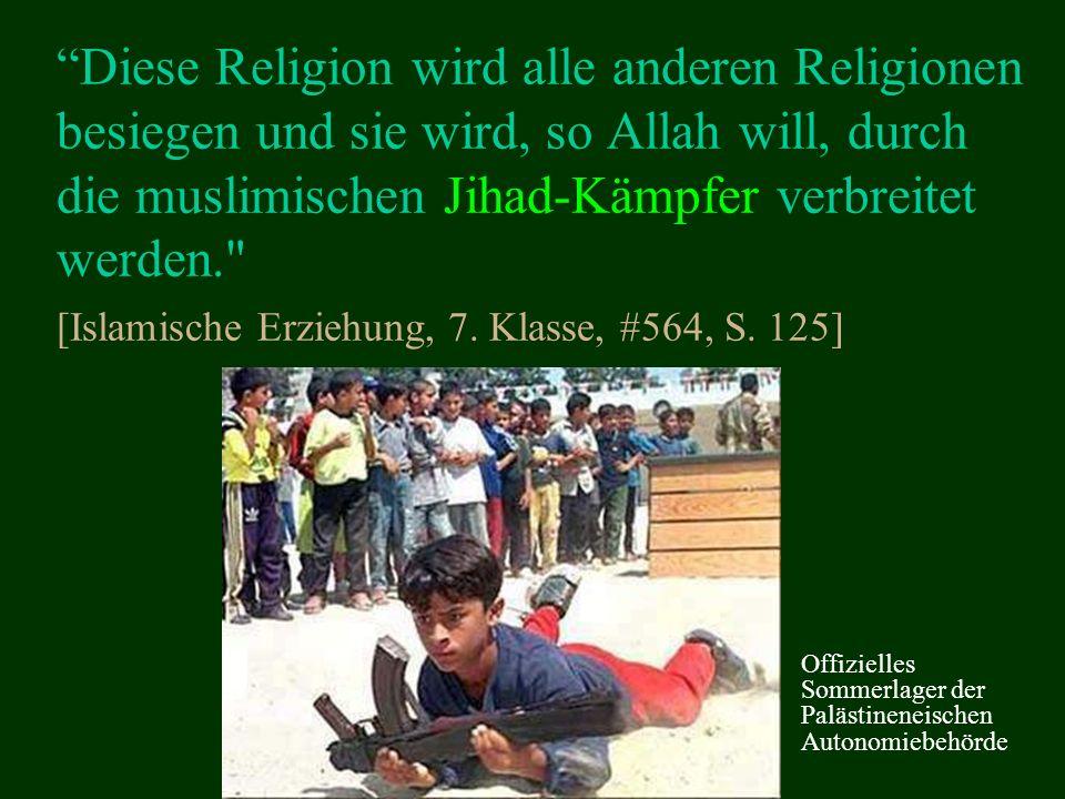Diese Religion wird alle anderen Religionen besiegen und sie wird, so Allah will, durch die muslimischen Jihad-Kämpfer verbreitet werden. [Islamische Erziehung, 7. Klasse, #564, S. 125]